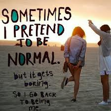 Sometimes I Pretend To Be Normal But It Gets Boring,So I Go Back To Being Me ~ Happiness Quote