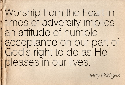 Worship From The Heart In Times Of Adversity Implies An Attitude Of Humble Acceptance On Our Part Of God's Right To Do As He Pleases In Our Lives. - Jerry Bridges