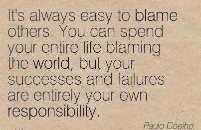 https://i1.wp.com/quotespictures.com/wp-content/uploads/2015/01/its-always-easy-to-blame-others-you-can-spend-your-entire-life-blaming-the-world-but-your-successes-and-failures-are-entirely-your-own-responsibility-paulp-coelho.jpg