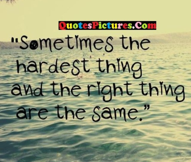Awesome Selfish Quote Sometimes The Hardest Thing And The Right Thing Are The Same