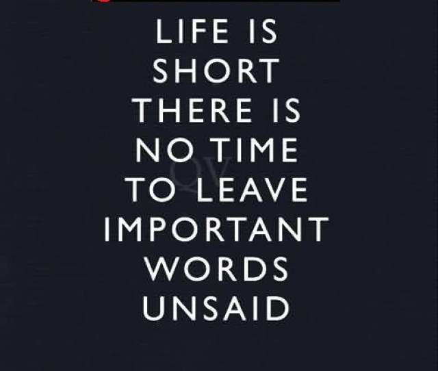 True Selfish Quote Life Is Short There Is No Time To Leave Important Words Unsaid