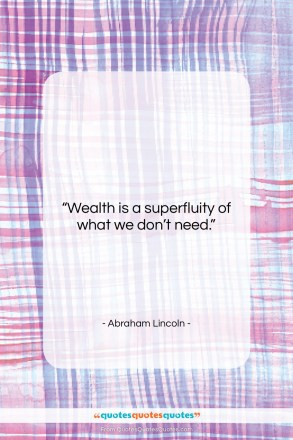 "Abraham Lincoln quote: ""Wealth is a superfluity of what we…""- at QuotesQuotesQuotes.com"