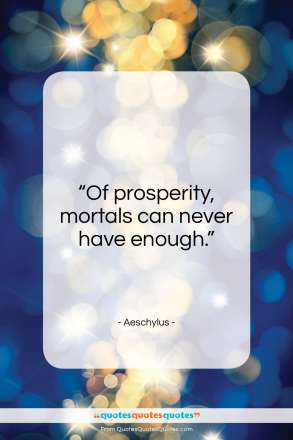 "Aeschylus quote: ""Of prosperity, mortals can never have enough.""- at QuotesQuotesQuotes.com"