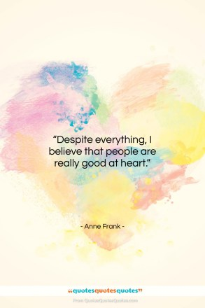 "Anne Frank quote: ""Despite everything, I believe that people are…""- at QuotesQuotesQuotes.com"