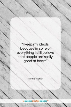 "Anne Frank quote: ""I keep my ideals, because in spite…""- at QuotesQuotesQuotes.com"