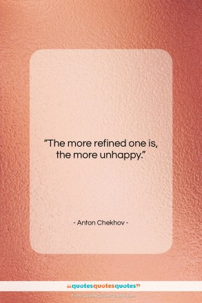 "Anton Chekhov quote: ""The more refined one is, the more…""- at QuotesQuotesQuotes.com"