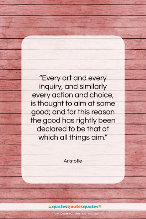 """Aristotle quote: """"Every art and every inquiry, and similarly…""""- at QuotesQuotesQuotes.com"""