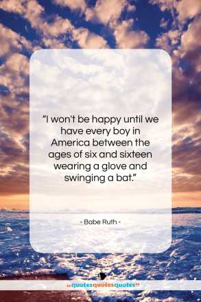 """Babe Ruth quote: """"I won't be happy until we have…""""- at QuotesQuotesQuotes.com"""