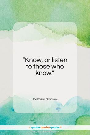 "Baltasar Gracian quote: ""Know, or listen to those who know.""- at QuotesQuotesQuotes.com"