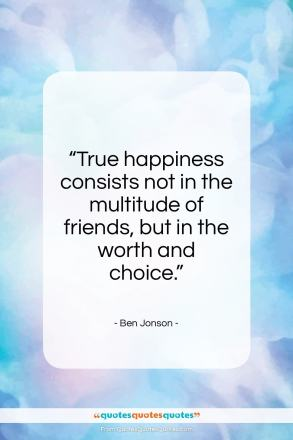 "Ben Jonson quote: ""True happiness consists not in the multitude…""- at QuotesQuotesQuotes.com"