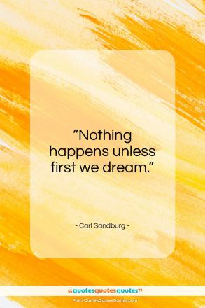 "Carl Sandburg quote: ""Nothing happens unless first we dream.""- at QuotesQuotesQuotes.com"