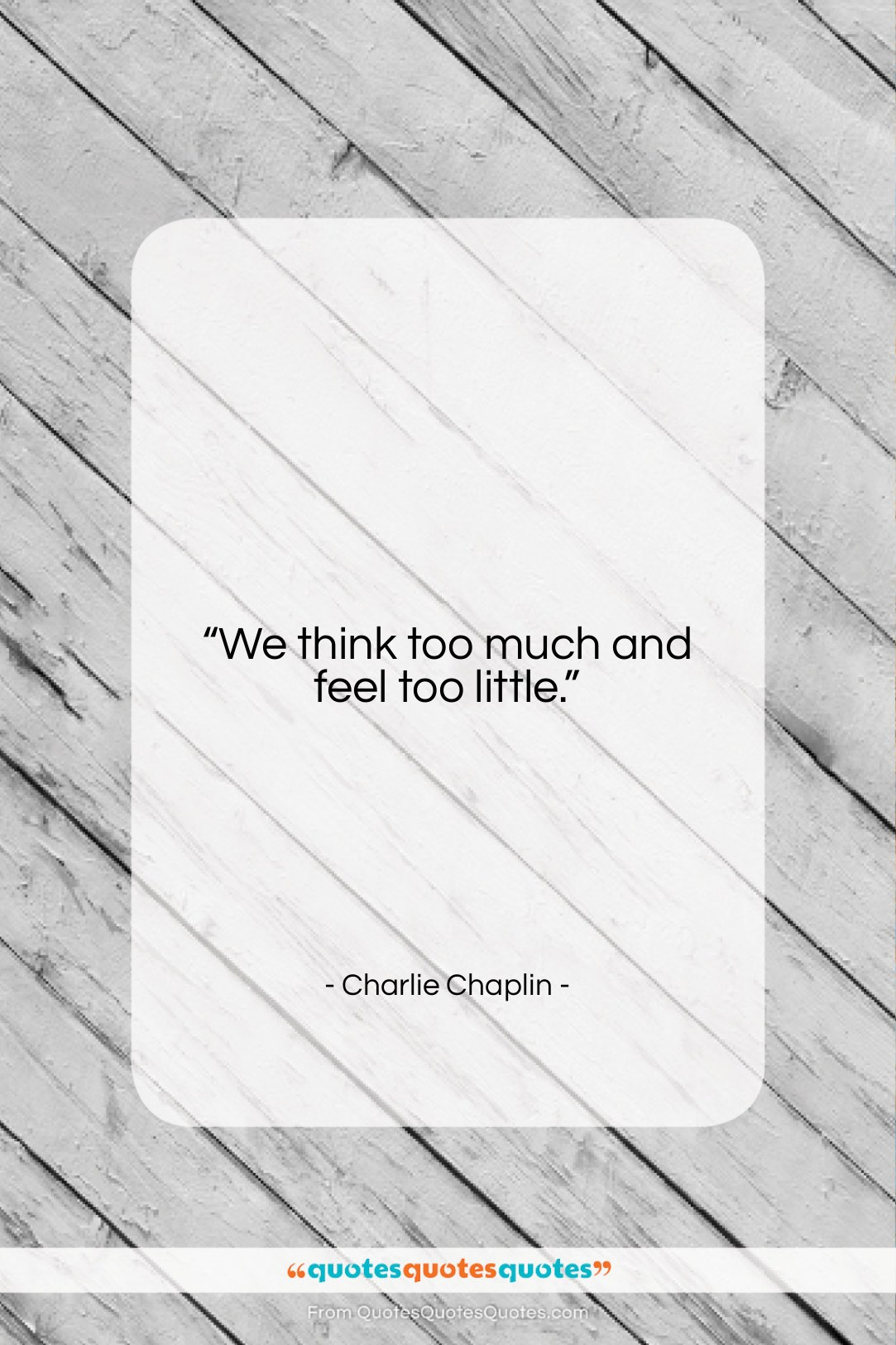"""Charlie Chaplin quote: """"We think too much and feel too…""""- at QuotesQuotesQuotes.com"""