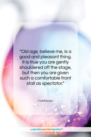 """Confucius quote: """"Old age, believe me, is a good…""""- at QuotesQuotesQuotes.com"""