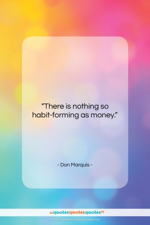 "Don Marquis quote: ""There is nothing so habit-forming as money….""- at QuotesQuotesQuotes.com"