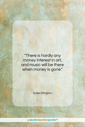 "Duke Ellington quote: ""There is hardly any money interest in…""- at QuotesQuotesQuotes.com"