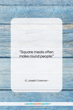 "E. Joseph Cossman quote: ""Square meals often make round people….""- at QuotesQuotesQuotes.com"