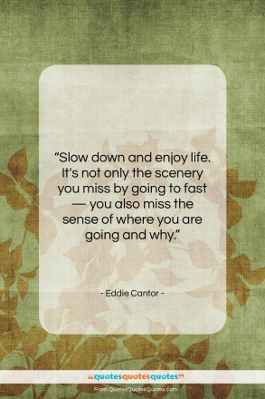 """Eddie Cantor quote: """"Slow down and enjoy life. It's not…""""- at QuotesQuotesQuotes.com"""