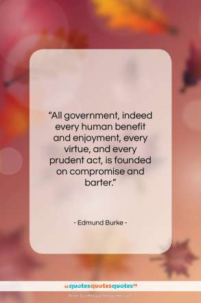 "Edmund Burke quote: ""All government, indeed every human benefit and…""- at QuotesQuotesQuotes.com"