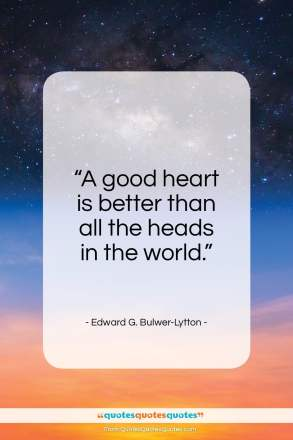 "Edward G. Bulwer-Lytton quote: ""A good heart is better than all the heads in the world.""- at QuotesQuotesQuotes.com"