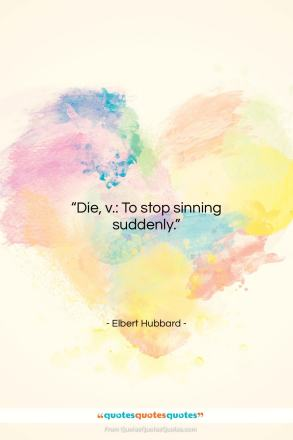 "Elbert Hubbard quote: ""Die, v.: To stop sinning suddenly….""- at QuotesQuotesQuotes.com"