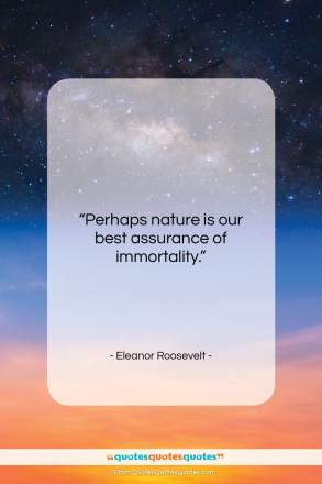 """Eleanor Roosevelt quote: """"Perhaps nature is our best assurance of…""""- at QuotesQuotesQuotes.com"""
