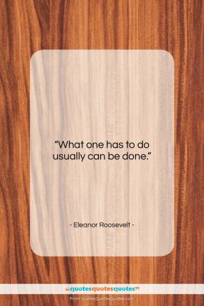 """Eleanor Roosevelt quote: """"What one has to do usually can…""""- at QuotesQuotesQuotes.com"""