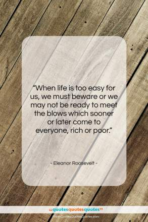 """Eleanor Roosevelt quote: """"When life is too easy for us,…""""- at QuotesQuotesQuotes.com"""