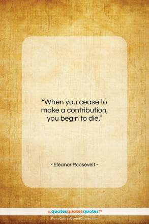 """Eleanor Roosevelt quote: """"When you cease to make a contribution…""""- at QuotesQuotesQuotes.com"""