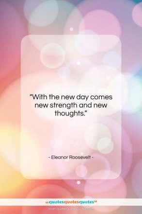 """Eleanor Roosevelt quote: """"With the new day comes new strength…""""- at QuotesQuotesQuotes.com"""
