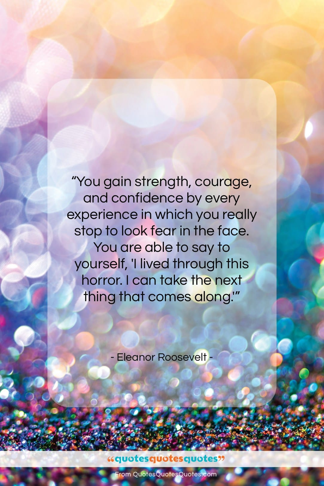 Get The Whole Eleanor Roosevelt Quote You Gain Strength Courage