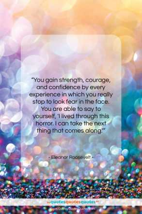 "Eleanor Roosevelt quote: ""You gain strength, courage, and confidence by…""- at QuotesQuotesQuotes.com"