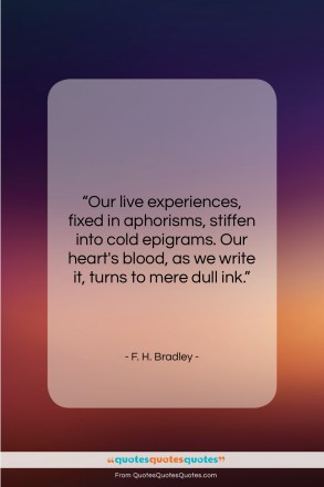 "F. H. Bradley quote: ""Our live experiences, fixed in aphorisms, stiffen…""- at QuotesQuotesQuotes.com"