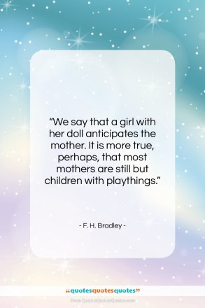 """F. H. Bradley quote: """"We say that a girl with her…""""- at QuotesQuotesQuotes.com"""