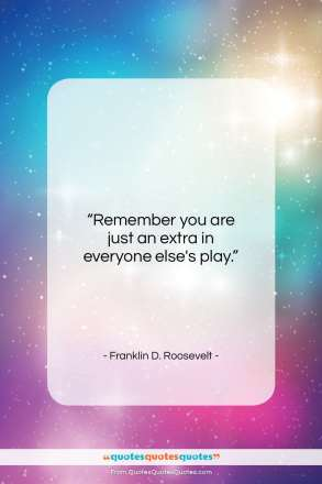 "Franklin D. Roosevelt quote: ""Remember you are just an extra in…""- at QuotesQuotesQuotes.com"