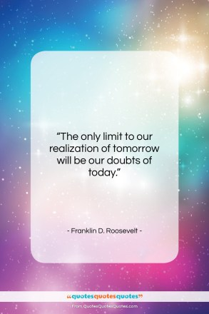 "Franklin D. Roosevelt quote: ""The only limit to our realization of…""- at QuotesQuotesQuotes.com"