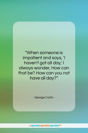 "George Carlin quote: ""When someone is impatient and says, 'I…""- at QuotesQuotesQuotes.com"