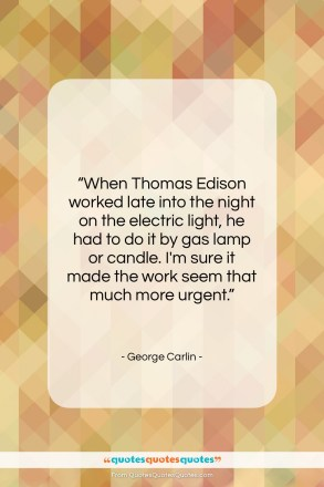 """George Carlin quote: """"When Thomas Edison worked late into the…""""- at QuotesQuotesQuotes.com"""