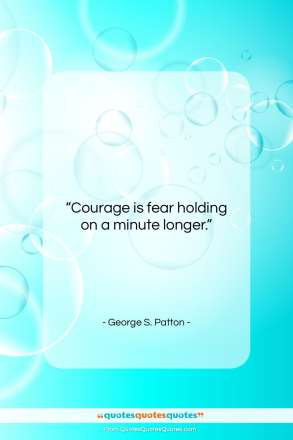 "George S. Patton quote: ""Courage is fear holding on a minute…""- at QuotesQuotesQuotes.com"