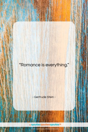 "Gertrude Stein quote: ""Romance is everything….""- at QuotesQuotesQuotes.com"