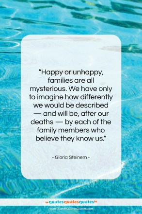 """Gloria Steinem quote: """"Happy or unhappy, families are all mysterious….""""- at QuotesQuotesQuotes.com"""