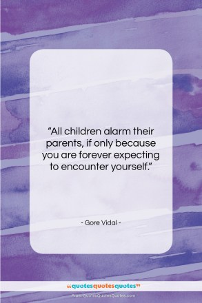 "Gore Vidal quote: ""All children alarm their parents, if only…""- at QuotesQuotesQuotes.com"