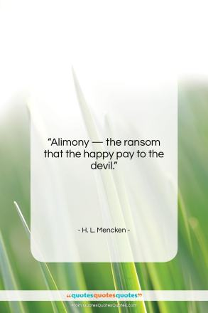 """H. L. Mencken quote: """"Alimony — the ransom that the happy…""""- at QuotesQuotesQuotes.com"""