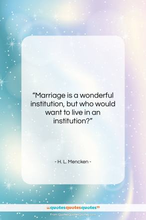 """H. L. Mencken quote: """"Marriage is a wonderful institution, but who…""""- at QuotesQuotesQuotes.com"""