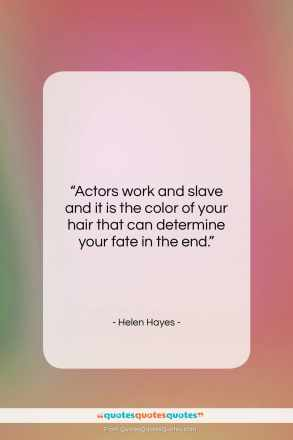 "Helen Hayes quote: ""Actors work and slave and it is…""- at QuotesQuotesQuotes.com"