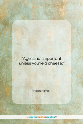 "Helen Hayes quote: ""Age is not important unless you're a…""- at QuotesQuotesQuotes.com"