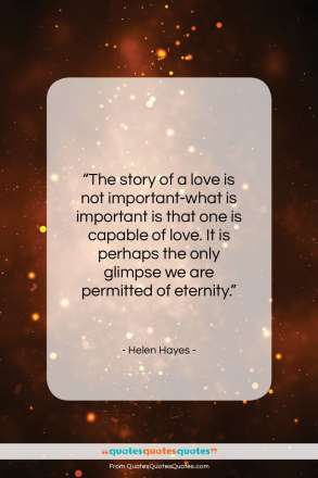 """Helen Hayes quote: """"The story of a love is not…""""- at QuotesQuotesQuotes.com"""