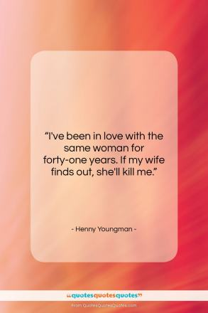 """Henny Youngman quote: """"I've been in love with the same…""""- at QuotesQuotesQuotes.com"""