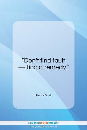 """Henry Ford quote: """"Don't find fault, find a remedy.""""- at QuotesQuotesQuotes.com"""