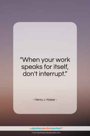 """Henry J. Kaiser quote: """"When your work speaks for itself, don't…""""- at QuotesQuotesQuotes.com"""