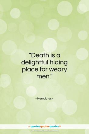 """Herodotus quote: """"Death is a delightful hiding place for weary men.""""- at QuotesQuotesQuotes.com"""